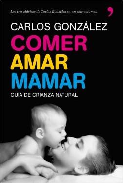 Comer, amar, mamar - Carlos González | Planeta de Libros