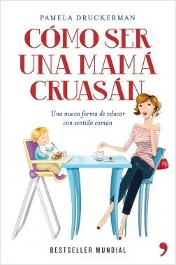 Cómo ser una mamá cruasan - Pamela Druckerman | Planeta de Libros