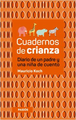 Cuadernos de crianza. Diario de un padre y una niña de cuento - Mauricio Koch | Planeta de Libros