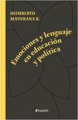 Emociones y lenguaje en educación y política - Humberto Maturana | Planeta de Libros
