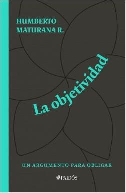 La objetividad, un argumento para obligar - Humberto Maturana | Planeta de Libros