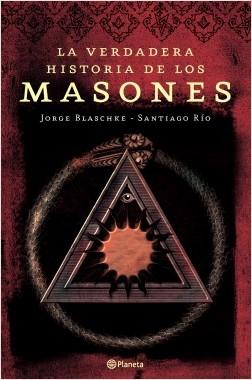 La verdadera historia de los masones - Jorge Blaschke / Santiago Río | Planeta de Libros