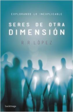 Seres de otra dimensión - R. R. López | Planeta de Libros