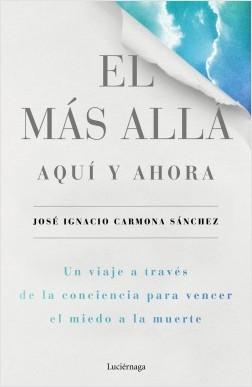 El más allá, aquí y ahora - José Ignacio Carmona Sánchez | Planeta de Libros