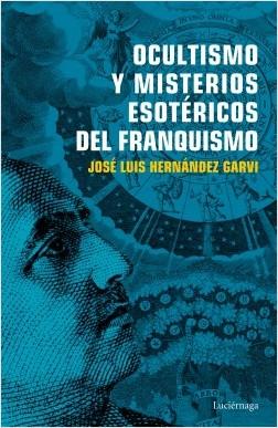 Ocultismo y misterios esotéricos del franquismo - José Luis Hernández Garvi | Planeta de Libros