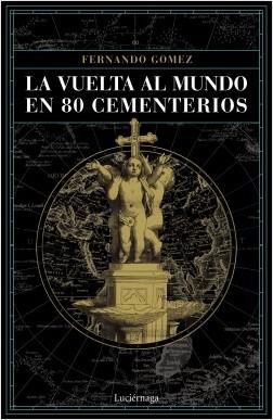 La vuelta al mundo en 80 cementerios - Fernando Gómez Hernández | Planeta de Libros