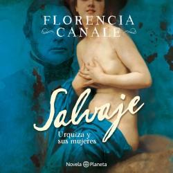Salvaje. Urquiza y sus mujeres - Florencia Canale | Planeta de Libros