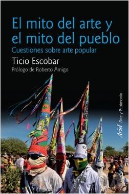 El mito del arte y el mito del pueblo - Ticio Escobar   Planeta de Libros