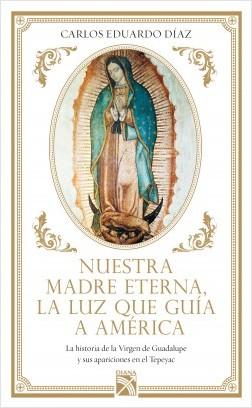 Nuestra Madre Eterna, la luz que guía a América - Carlos Eduardo Díaz | Planeta de Libros