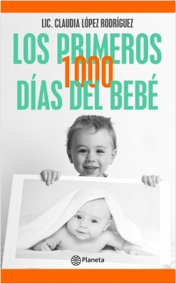 Los primeros 1000 días del bebé - Claudia López Rodríguez, | Planeta de Libros