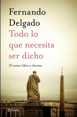 Todo lo que necesita ser dicho - Fernando Delgado | Planeta de Libros