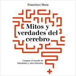 Mitos y verdades del cerebro - Francisco Mora   Planeta de Libros