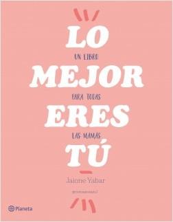 Lo mejor eres tú - Jaione Yabar | Planeta de Libros