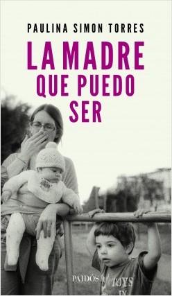 La madre que puedo ser - Paulina Simon Torres | Planeta de Libros