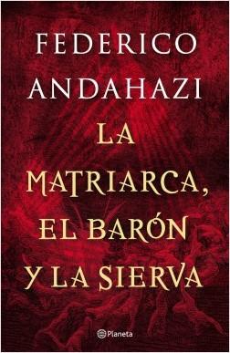 La matriarca, el barón y la sierva - Federico Andahazi | Planeta de Libros