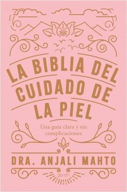 La biblia del cuidado de la piel - Dra Anjali Mahto | Planeta de Libros