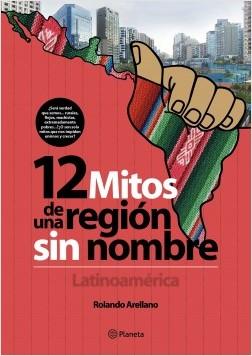 12 mitos de una región sin nombre. Latinoamérica - Rolando Arellano | Planeta de Libros