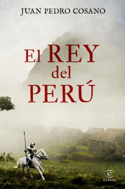 El rey del Perú - Juan Pedro Cosano | Planeta de Libros