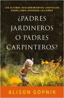 ¿Padres jardineros o padres carpinteros? - Alison Gopnik | Planeta de Libros