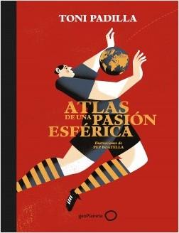 Atlas de una pasión esférica - Toni Padilla,Pep Boatella   Planeta de Libros