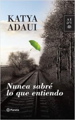 Nunca sabré lo que entiendo - Katya Adaui | Planeta de Libros