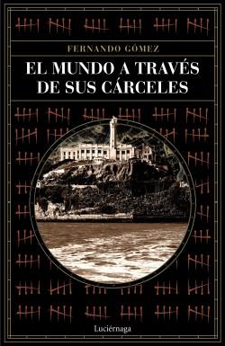 El mundo a través de sus cárceles - Fernando Gómez Hernández | Planeta de Libros