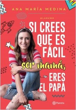 Si crees que es fácil ser mamá, eres el papá - Ana María Medina | Planeta de Libros