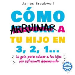 Cómo arruinar a tu hijo en 3, 2, 1... - James Breakwell | Planeta de Libros