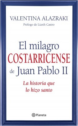 El milagro costarricense de Juan Pablo II - Valentina Alazraki | Planeta de Libros