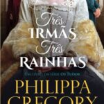 Três Irmãs, Três Rainhas – Philippa Gregory | Descargar PDF