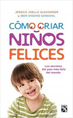 Cómo criar niños felices - Iben Dissing Sandahl,Jessica Joelle Alexander | Planeta de Libros
