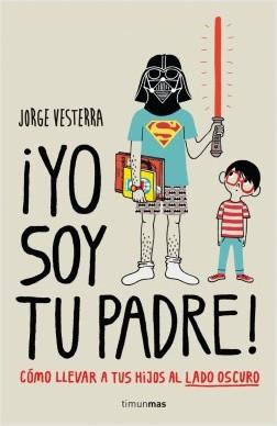¡Yo soy tu padre! - Jorge Vesterra | Planeta de Libros