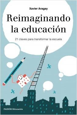 Reimaginando la educación - Xavier Aragay | Planeta de Libros