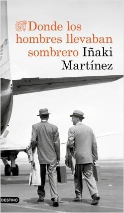 Donde los hombres llevaban sombrero - Iñaki Martínez   Planeta de Libros