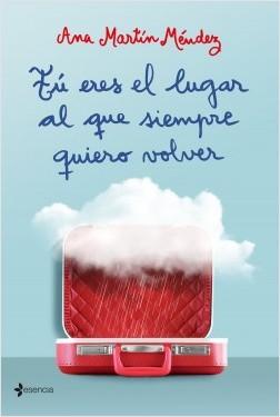 Tú eres el lugar al que siempre quiero volver - Ana Martín Méndez   Planeta de Libros