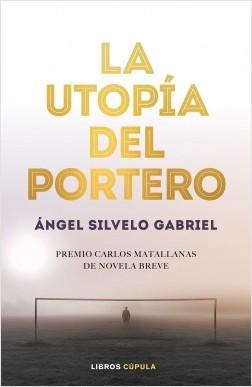 La utopía del portero - Ángel Silvelo Gabriel | Planeta de Libros