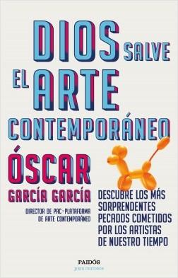 Dios salve el arte contemporáneo - Óscar García García | Planeta de Libros