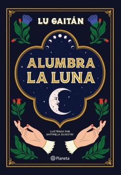Alumbra la luna - Lu Gaitán | Planeta de Libros