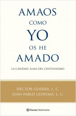 Amaos como yo os he amado - Héctor Guerra, L. C.,Juan Pablo Ledesma, L. C. | Planeta de Libros