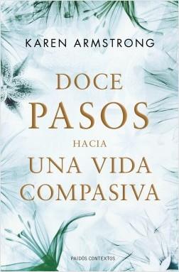 Doce pasos hacia una vida compasiva - Karen Armstrong | Planeta de Libros