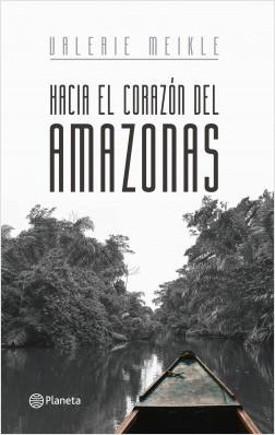Hacía el corazón del Amazonas - Valerie Meikle | Planeta de Libros