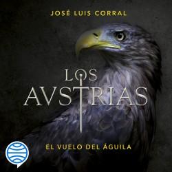 Los Austrias. El vuelo del águila - José Luis Corral | Planeta de Libros