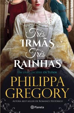 Três Irmãs, Três Rainhas - Philippa Gregory | Planeta de Libros