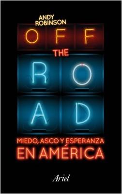 Off the Road. Miedo, asco y esperanza en América - Andy Robinson | Planeta de Libros