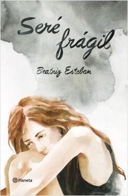 Seré frágil - Beatriz Esteban   Planeta de Libros