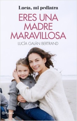 Eres una madre maravillosa - Lucía Galán Bertrand | Planeta de Libros