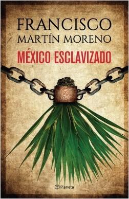 México esclavizado - Francisco Martín Moreno | Planeta de Libros