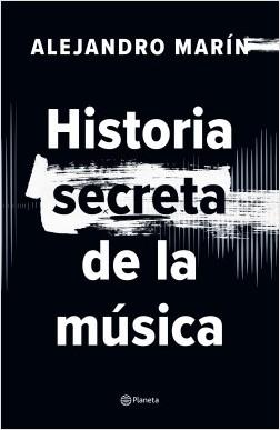 Historia secreta de la música - Alejandro Marín | Planeta de Libros