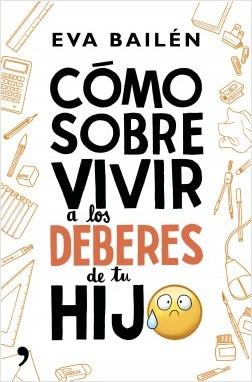Cómo sobrevivir a los deberes de tu hijo - Eva Bailén | Planeta de Libros