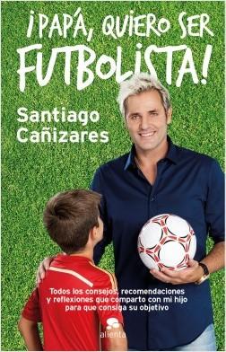 Papá, ¡quiero ser futbolista! - José Santiago Cañizares Ruiz | Planeta de Libros